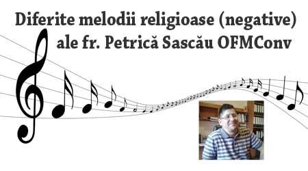 Melodii (negative) interpretate de fr. Petrica Sascau OFMConv